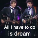All I have to do is dream – The Everly Brothers